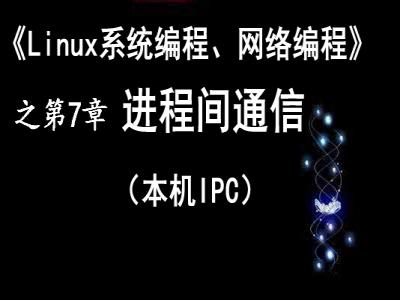 《Linux系统编程、网络编程》第7章 进程间通信(本机IPC)视频教程